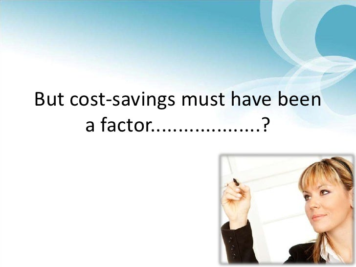 But cost-savings must have been a factor....................?<br />