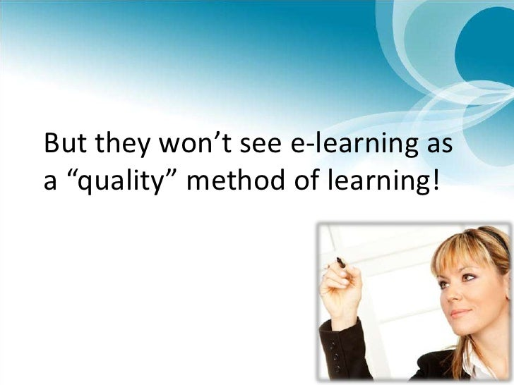 """But they won't see e-learning as a """"quality"""" method of learning!<br />"""