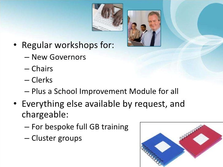 Regular workshops for:<br />New Governors<br />Chairs<br />Clerks<br />Plus a School Improvement Module for all<br />Every...