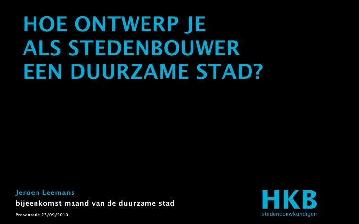 HOE ONTWERP JE   ALS STEDENBOUWER   EEN DUURZAME STAD?     Jeroen Leemans bijeenkomst maand van de duurzame stad Presentat...