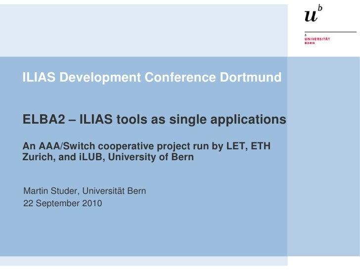 ILIAS Development Conference Dortmund ELBA2 – ILIAS toolsassingleapplicationsAn AAA/Switch cooperativeprojectrunby LET, ET...