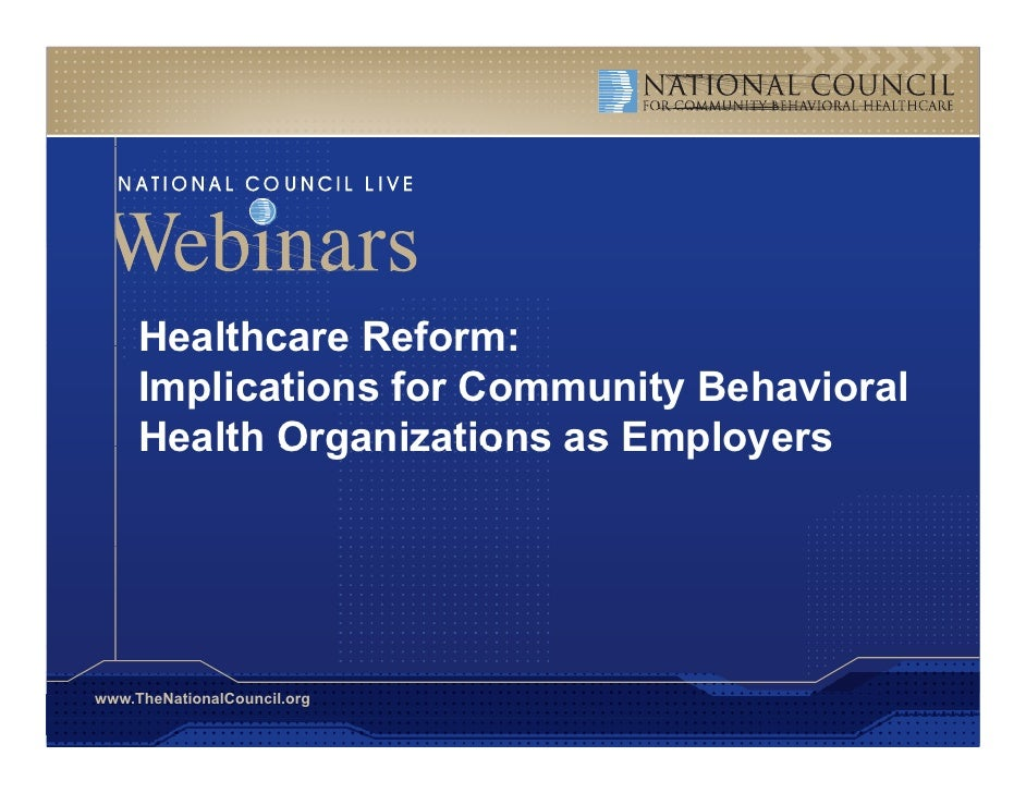 Healthcare Reform:      Implications for Community Behavioral      Health Organizations as Employers     www.TheNationalCo...