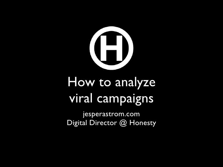 How to analyze viral campaigns      jesperastrom.com Digital Director @ Honesty