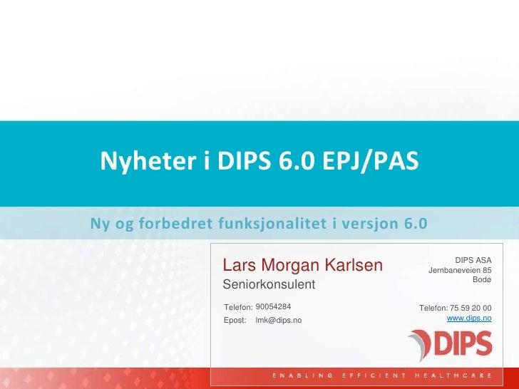Nyheter i DIPS 6.0 EPJ/PAS<br />Ny og forbedret funksjonalitet i versjon 6.0<br />Lars Morgan Karlsen<br />90054284<br />...