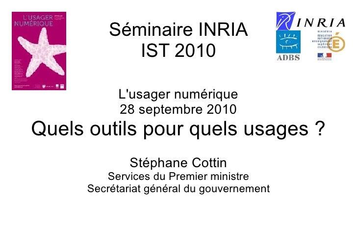 Séminaire INRIA IST 2010 L'usager numérique 28 septembre 2010 Quels outils pour quels usages ? Stéphane Cottin Services du...