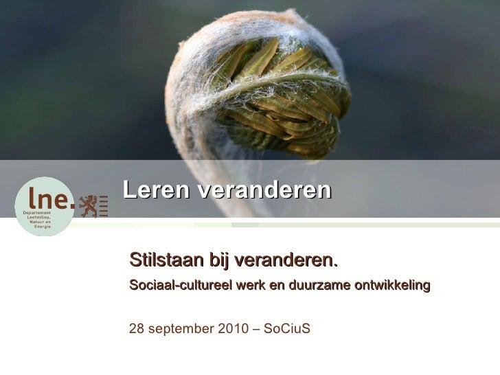 Leren veranderen Stilstaan bij veranderen.  Sociaal-cultureel werk en duurzame ontwikkeling 28 september 2010 – SoCiuS