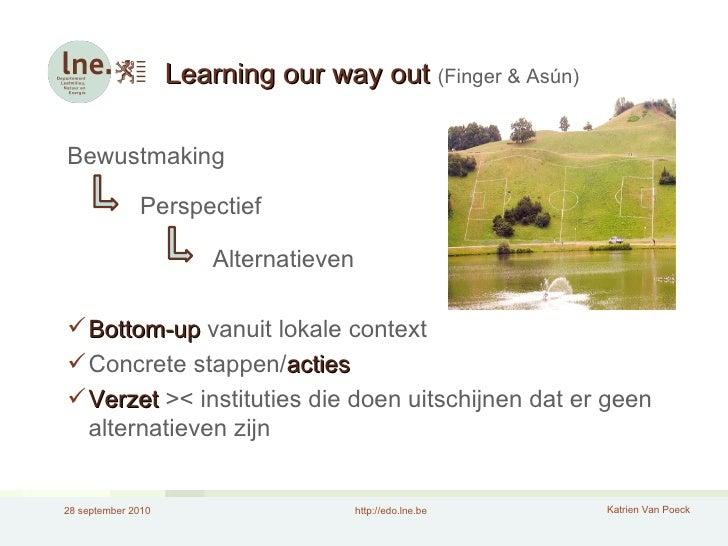 Learning our way out  (Finger & Asún) <ul><li>Bewustmaking </li></ul><ul><li>Perspectief </li></ul><ul><li>Alternatieven <...