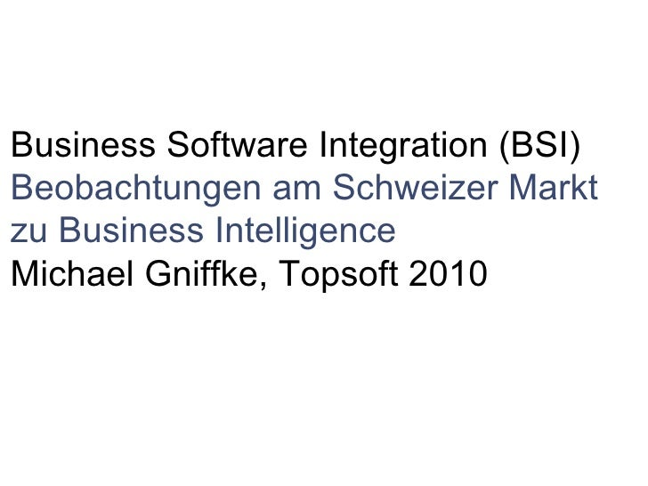  Business Software Integration (BSI) Beobachtungen am Schweizer Markt zu Business Intelligence Michael Gniffke, Topsoft...