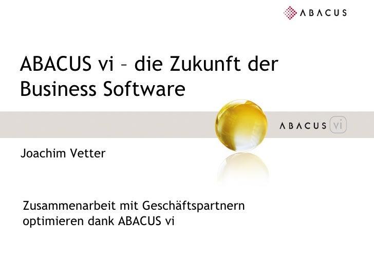 ABACUS vi – die Zukunft der Business Software Joachim Vetter Zusammenarbeit mit Geschäftspartnern optimieren dank ABACUS vi