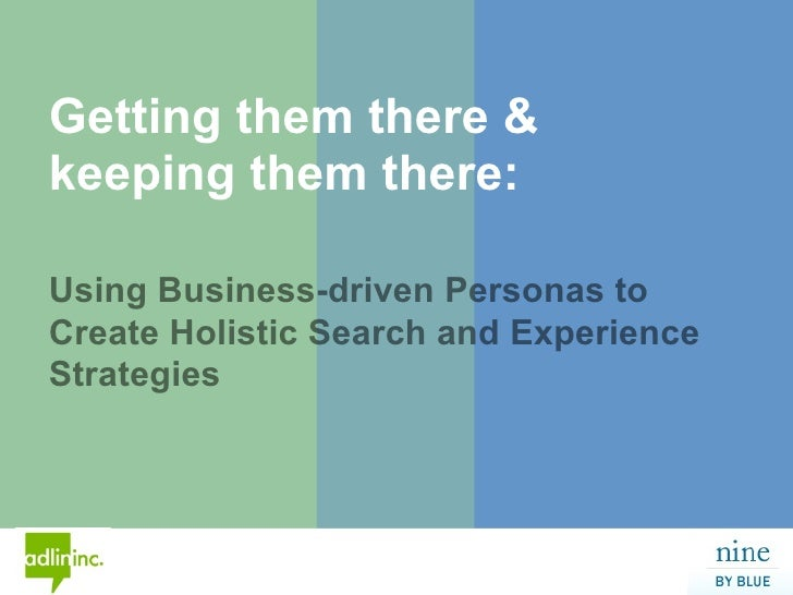 Getting them there &       keeping them there:        Using Business-driven Personas to       Create Holistic Search and E...
