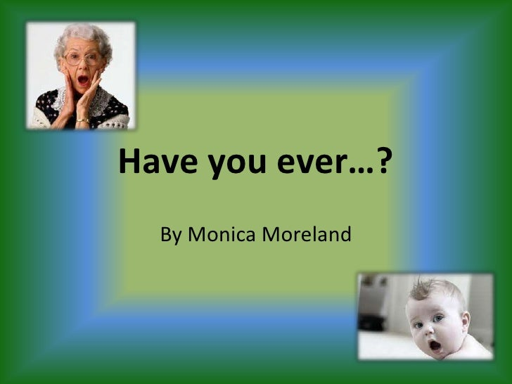 Have you ever…?<br />By Monica Moreland<br />
