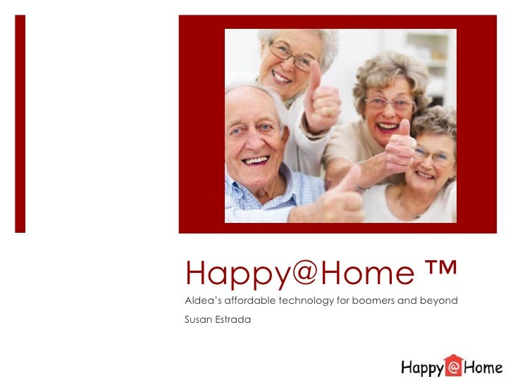 Happy@Home ™<br />Aldea's affordable technology for boomers and beyond<br />Susan Estrada<br />