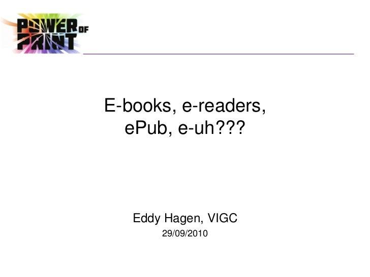 E-books, e-readers,  ePub, e-uh???   Eddy Hagen, VIGC       29/09/2010