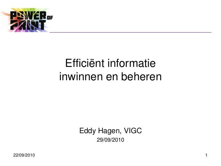 Efficiënt informatie             inwinnen en beheren                 Eddy Hagen, VIGC                     29/09/201022/09/...