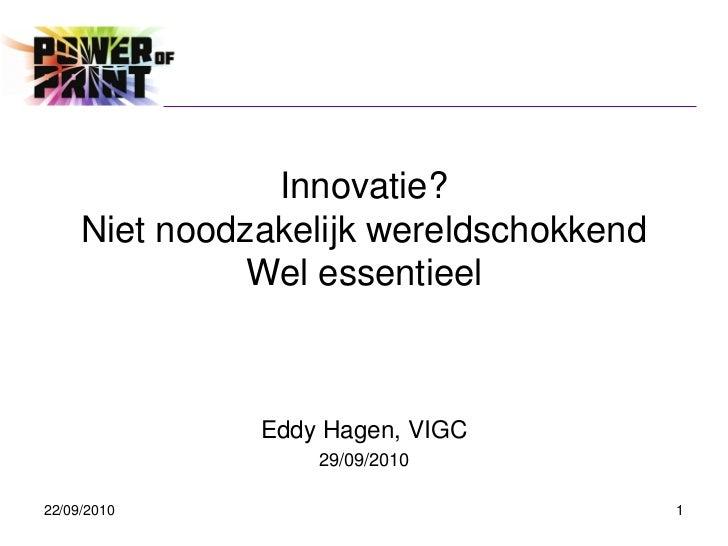 Innovatie?     Niet noodzakelijk wereldschokkend               Wel essentieel               Eddy Hagen, VIGC              ...