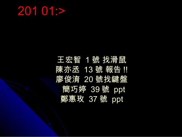 201 01:>      王宏智 1 號 找滑鼠      陳亦丞 13 號 報告 !!      廖俊淯 20 號找鍵盤       簡巧婷 39 號 ppt       鄭惠玫 37 號 ppt