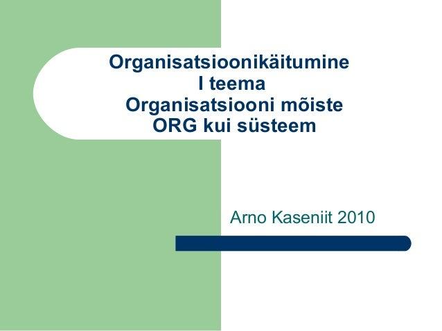 Organisatsioonikäitumine I teema Organisatsiooni mõiste ORG kui süsteem Arno Kaseniit 2010