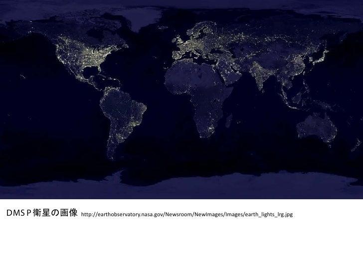 DMS P 衛星の画像   http://earthobservatory.nasa.gov/Newsroom/NewImages/Images/earth_lights_lrg.jpg