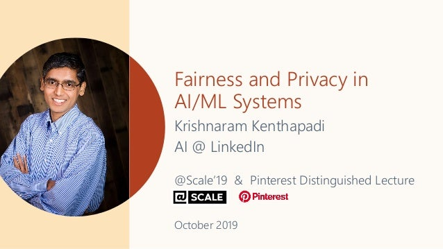 Fairness and Privacy in AI/ML Systems Krishnaram Kenthapadi AI @ LinkedIn @Scale'19 & Pinterest Distinguished Lecture Octo...