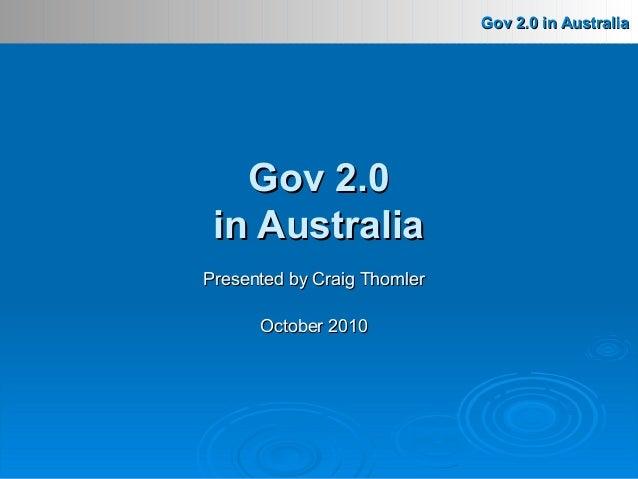 Gov 2.0 in AustraliaGov 2.0 in Australia Presented by Craig ThomlerPresented by Craig Thomler October 2010October 2010 Gov...