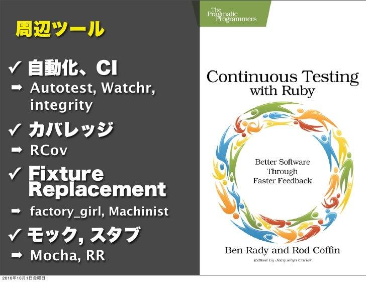 周辺ツール ✓ 自動化、CI  ➡ Autotest, Watchr,    integrity ✓ カバレッジ  ➡ RCov ✓ Fixture   Replacement  ➡ factory_girl, Machinist ✓ モック...