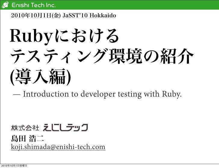 2010年10月1日(金) JaSST 10 Hokkaido   Rubyにおける   テスティング環境の紹介   (導入編)     — Introduction to developer testing with Ruby.    島田 ...