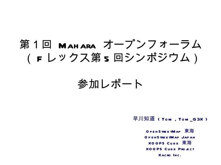 第1回  Mahara  オープンフォーラム  ( F レックス第 5 回シンポジウム)  参加レポート 早川知道  ( Tom , Tom_G3X ) OpenStreetMap  東海 OpenStreetMap Japan XOOPS C...