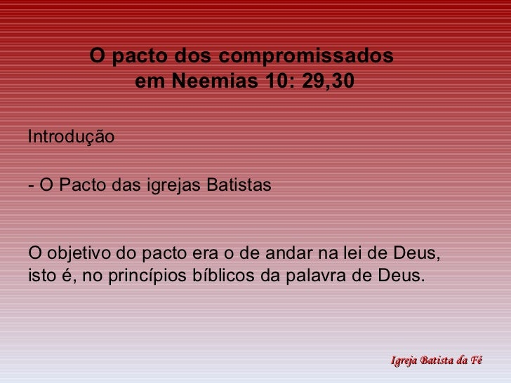 O pacto dos compromissados  em Neemias 10: 29,30 Introdução O objetivo do pacto era o de andar na lei de Deus,  isto é, no...