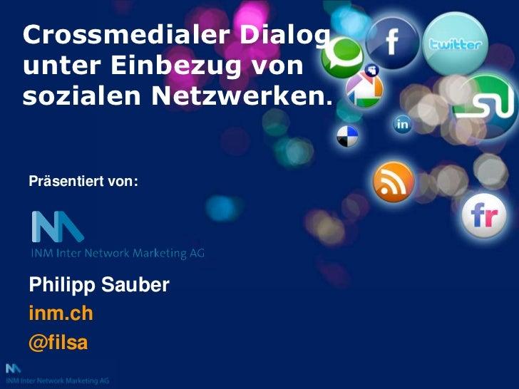 Crossmedialer Dialog unter Einbezug von sozialen Netzwerken.<br />Präsentiert von:<br />Philipp Sauber<br />inm.ch<br />@f...
