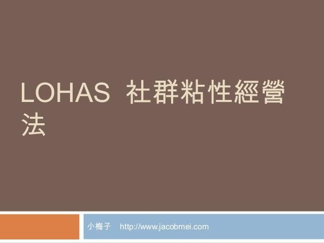 LOHAS 社群粘性經營 法 小梅子 http://www.jacobmei.com