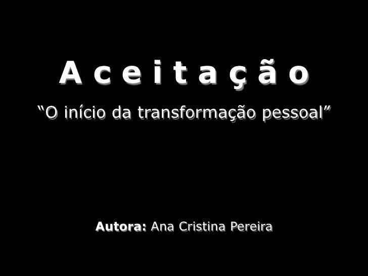 """Aceitação """"O início da transformação pessoal""""           Autora: Ana Cristina Pereira"""