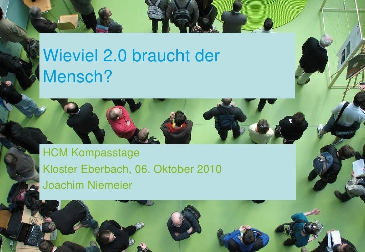 Wieviel 2.0 braucht derMensch?HCM KompasstageKloster Eberbach, 06. Oktober 2010Joachim Niemeier