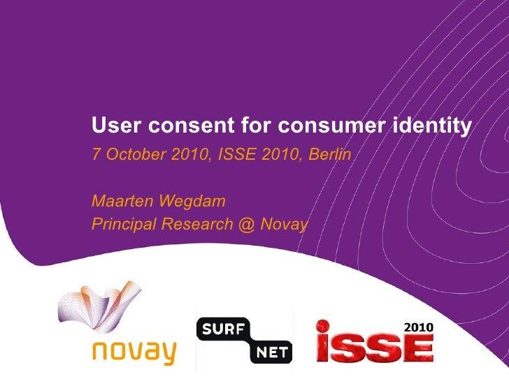 User consent for consumer identity 7 October 2010, ISSE 2010, Berlin Maarten Wegdam Principal Research @ Novay