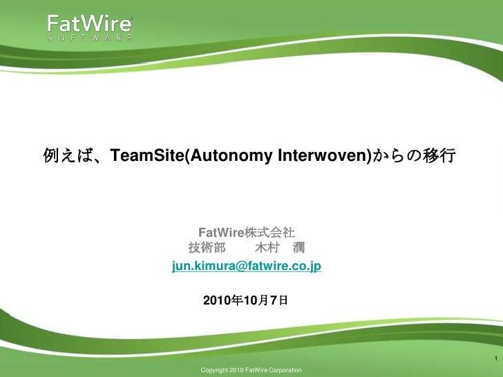 例えば、TeamSite(Autonomy Interwoven)からの移行 <br />FatWire株式会社技術部   木村 潤<br />jun.kimura@fatwire.co.jp<br />2010年10月7日<br />1<br />