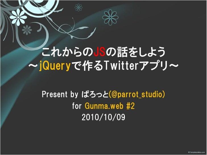 これからのJSの話をしよう ~jQueryで作るTwitterアプリ~    Present by ぱろっと(@parrot_studio)           for Gunma.web #2              2010/10/09