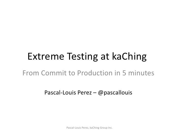 Extreme Testing at kaChing<br />From Commit to Production in 5 minutes<br />Pascal-Louis Perez – @pascallouis<br />Pascal-...