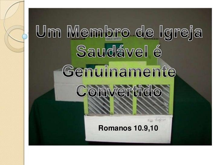 Um Membro de Igreja Saudável é Genuinamente Convertido<br />Romanos 10.9,10<br />