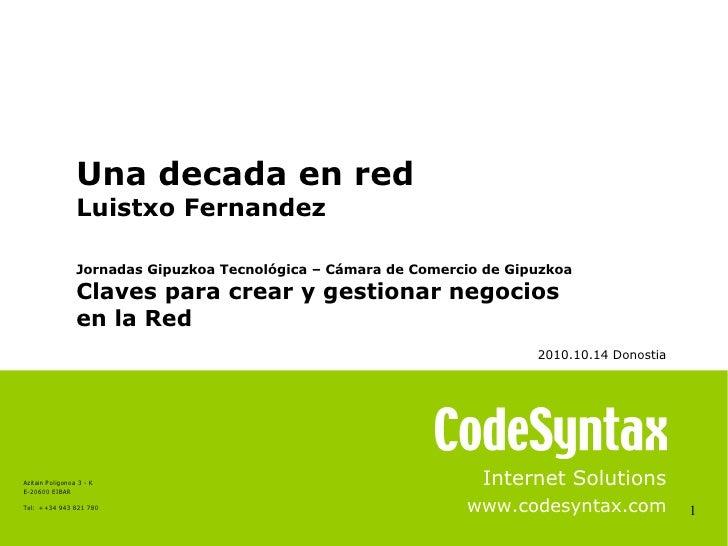 1 Internet Solutions www.codesyntax.com Una decada en red Luistxo Fernandez Jornadas Gipuzkoa Tecnológica – Cámara de Come...