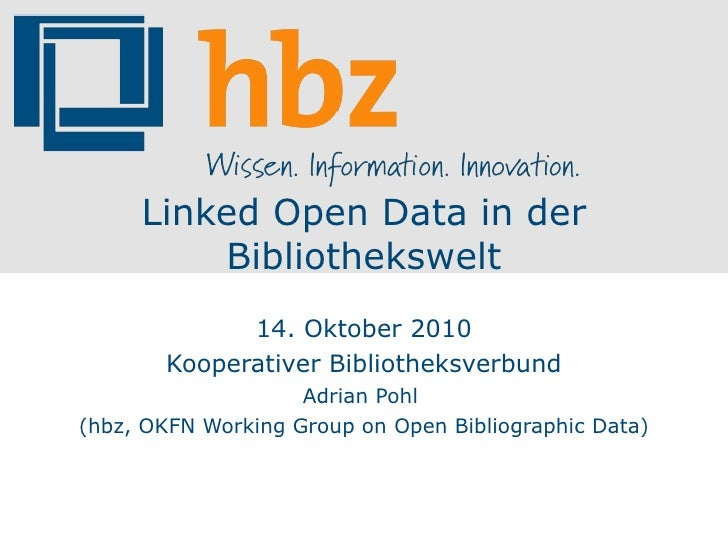 Linked Open Data in der Bibliothekswelt 14. Oktober 2010 Kooperativer Bibliotheksverbund Adrian Pohl  (hbz, OKFN Working G...