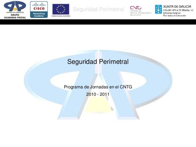 Seguridad Perimetral  Seguridad Perimetral  Programa de Jornadas en el CNTG 2010 - 2011