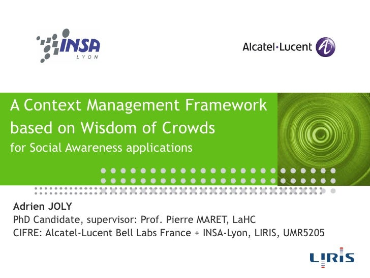 A Context Management Framework based on Wisdom of Crowds for Social Awareness applications Adrien JOLY PhD Candidate, supe...