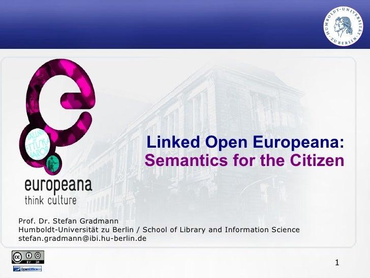 Linked Open Europeana: Semantics for the Citizen Prof. Dr. Stefan Gradmann Humboldt-Universität zu Berlin / School of Libr...