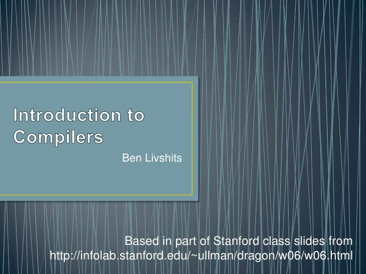 Introduction to Compilers<br />Ben Livshits<br />Based in part of Stanford class slides from <br />http://infolab.stanford...