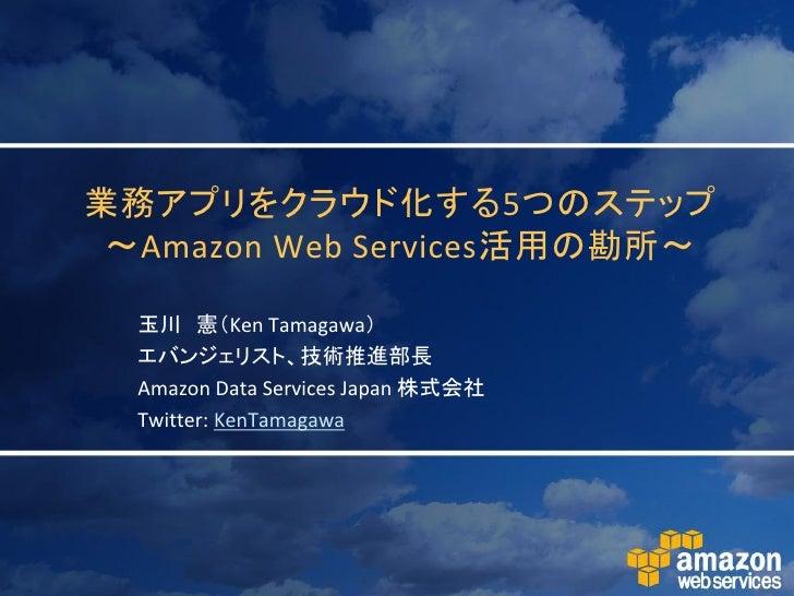 業務アプリをクラウド化する5つのステップ  ~Amazon Web Services活用の勘所~    玉川 憲(Ken Tamagawa)   エバンジェリスト、技術推進部長   Amazon Data Services Japan 株式会社...