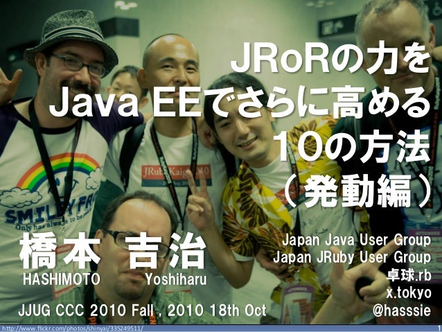 1 JRoRの力を Java EEでさらに高める 10の方法 (発動編) 橋本 吉治 http://www.flickr.com/photos/shinyai/335249511/ Japan Java User Group Japan JRu...