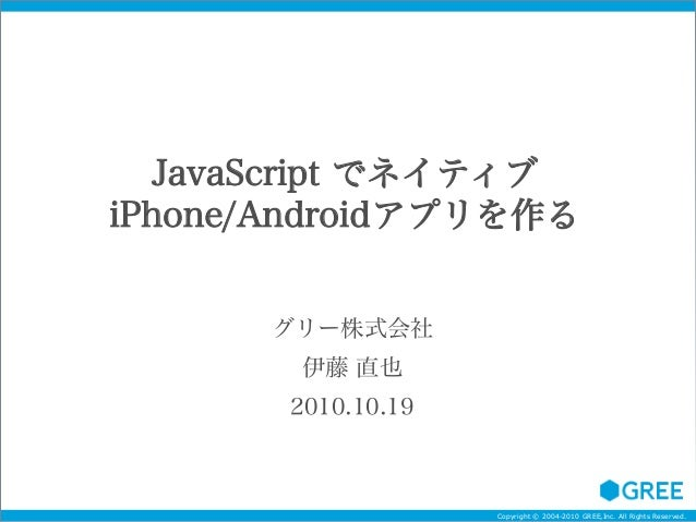 Copyright © 2004-2010 GREE,Inc. All Rights Reserved. JavaScript でネイティブ iPhone/Androidアプリを作る グリー株式会社 伊藤 直也 2010.10.19