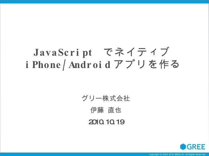 JavaScript  でネイティブ iPhone/Android アプリを作る グリー株式会社 伊藤 直也 2010.10.19