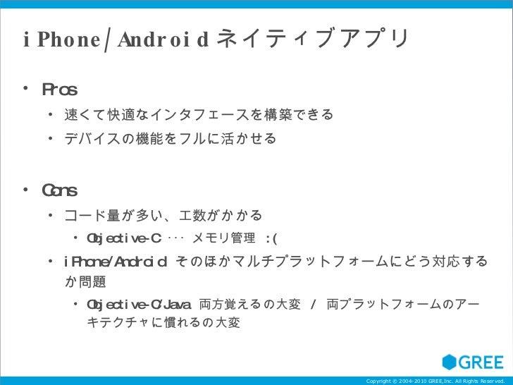 iPhone/Android ネイティブアプリ <ul><li>Pros </li></ul><ul><ul><li>速くて快適なインタフェースを構築できる </li></ul></ul><ul><ul><li>デバイスの機能をフルに活かせる ...