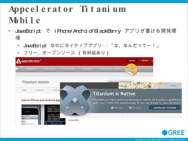 Appcelerator Titanium Mobile <ul><li>JavaScript  で  iPhone/Android/BlackBerry  アプリが書ける開発環境 </li></ul><ul><ul><li>JavaScrip...