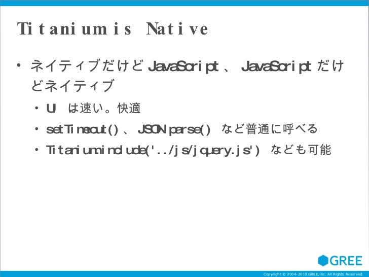 Titanium is Native <ul><li>ネイティブだけど JavaScript 、 JavaScript だけどネイティブ </li></ul><ul><ul><li>UI  は速い。快適 </li></ul></ul><ul><...